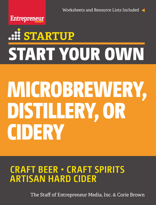 Start Your Own Microbrewery, Distillery, or Cidery: Your Step-By-Step Guide to Success - The Staff of Entrepreneur Media, and Brown, Corie