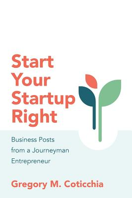 Start Your Startup Right: Business Posts from a Journeyman Entrepreneur - Coticchia, Gregory M