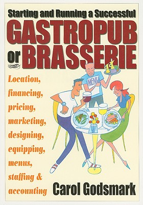 Starting and Running a Successful Gastropub or Brasserie: Location, Financing, Pricing, Marketing, Designing, Equipping, Menus, Staffing & Accounting - Godsmark, Carol