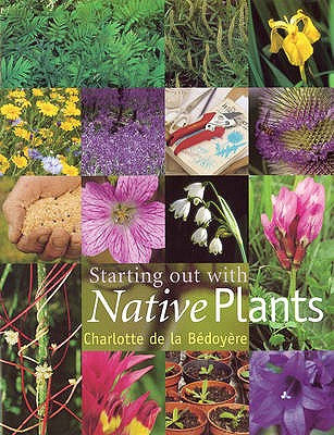 Starting Out with Native Plants - Bedoyere, Charlotte de la