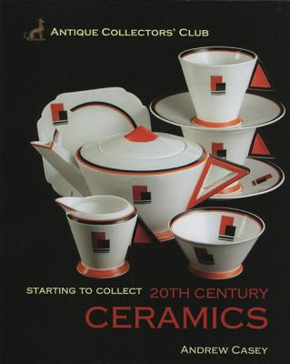 Starting to Collect 20th Century Ceramics - Casey, Andrew