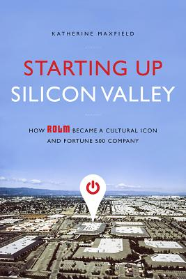 Starting Up Silicon Valley: How Rolm Became a Cultural Icon and Fortune 500 Company - Maxfield, Katherine