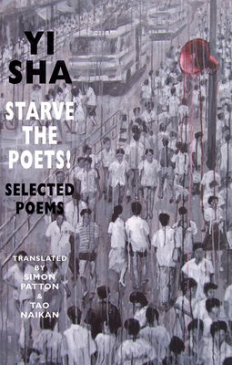 Starve the Poets!: Selected Poems - Sha, Yi, and Patton, Simon (Translated by), and Naikan, Tao (Translated by)