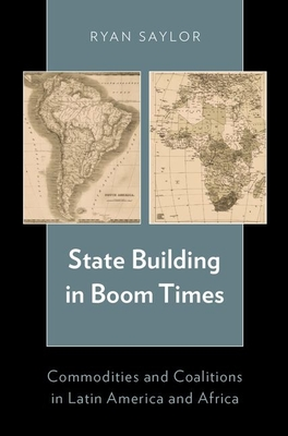 State Building in Boom Times: Commodities and Coalitions in Latin America and Africa - Saylor, Ryan