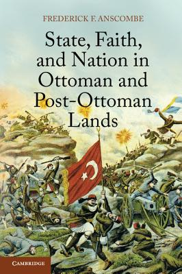 State, Faith, and Nation in Ottoman and Post-Ottoman Lands - Anscombe, Frederick F.