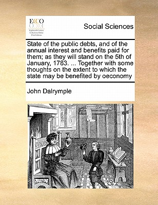 State of the Public Debts, and of the Annual Interest and Benefits Paid for Them; As They Will Stand on the 5th of January, 1783. ... Together with Some Thoughts on the Extent to Which the State May Be Benefited by Oeconomy - Dalrymple, John