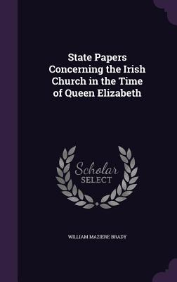 State Papers Concerning the Irish Church in the Time of Queen Elizabeth - Brady, William Maziere