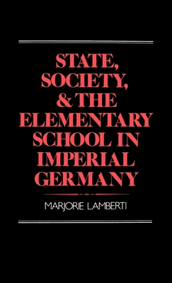 State, Society and the Elementary School in Imperial Germany - Lamberti, Marjorie