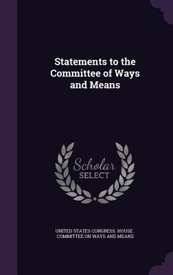 Statements to the Committee of Ways and Means - United States Congress House Committe (Creator)