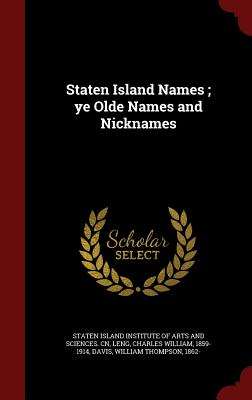 Staten Island Names; Ye Olde Names and Nicknames - Leng, Charles William, and Davis, William Thompson, and Staten Island Institute of Arts and Scie (Creator)