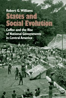 States and Social Evolution: Coffee and the Rise of National Governments in Central America - Williams, Robert G