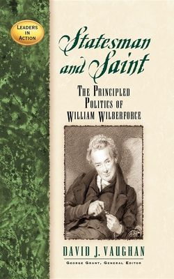 Statesman and Saint: The Principled Politics of William Wilberforce - Vaughan, David J