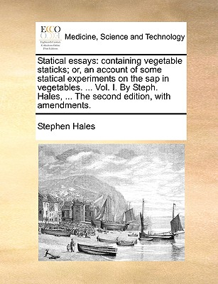 Statical Essays: Containing Vegetable Staticks; Or, an Account of Some Statical Experiments on the SAP in Vegetables. ... Vol. I. by Steph. Hales, ... the Second Edition, with Amendments. - Hales, Stephen