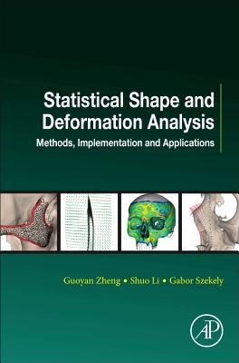 Statistical Shape and Deformation Analysis: Methods, Implementation and Applications - Zheng, Guoyan, and Li, Shuo, and Szekely, Gabor