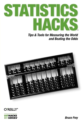 Statistics Hacks: Tips & Tools for Measuring the World and Beating the Odds - Frey, Bruce