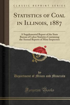 Statistics of Coal in Illinois, 1887: A Supplemental Report of the State Bureau of Labor Statistics Containing the Annual Reports of Mine Inspectors (Classic Reprint) - Minerals, Department of Mines and