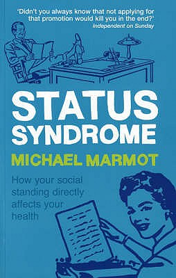 Status Syndrome: How Your Social Standing Directly Affects Your Health - Marmot, Michael