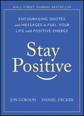 Stay Positive: Encouraging Quotes and Messages to Fuel Your Life with Positive Energy - Gordon, Jon, and Decker, Daniel
