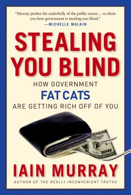 Stealing You Blind: How Government Fat Cats Are Getting Rich Off of You - Murray, Iain