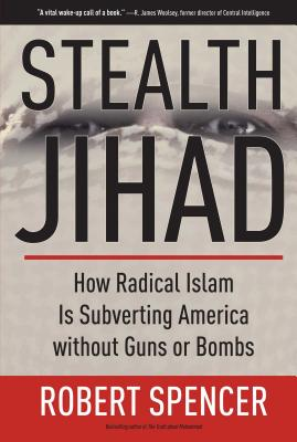 Stealth Jihad: How Radical Islam Is Subverting America Without Guns or Bombs - Spencer, Robert