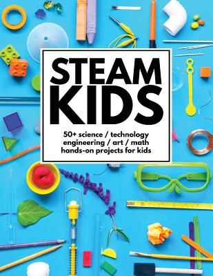 STEAM Kids: 50+ Science / Technology / Engineering / Art / Math Hands-On Projects for Kids - Carey, Anne, and Steam Kids Author Team
