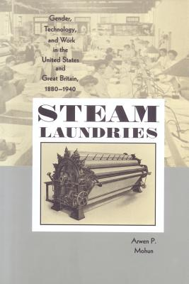 Steam Laundries: Gender, Technology, and Work in the United States and Great Britain, 1880-1940 - Mohun, Arwen P, Professor