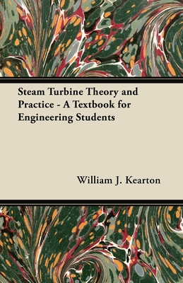 Steam Turbine Theory and Practice - A Textbook for Engineering Students - Kearton, William J