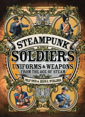 Steampunk Soldiers: Uniforms & Weapons from the Age of Steam - Smith, Philip, and McCullough, Joseph A.
