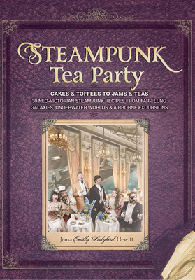 Steampunk Tea Party: Cakes & Toffees to Jams & Teas - 30 Neo-Victorian Steampunk Recipes from Far-Flung Galaxies, Underwater Worlds & Airborne Excursions - Hewitt, Jema 'Emilly Ladybird'
