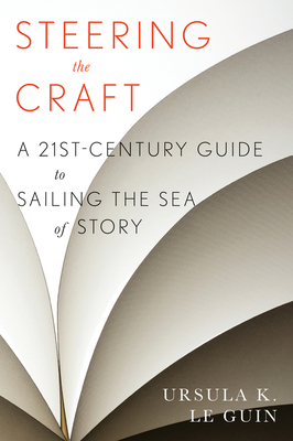 Steering the Craft: A Twenty-First-Century Guide to Sailing the Sea of Story - Le Guin, Ursula K