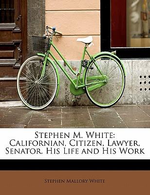 Stephen M. White: Californian, Citizen, Lawyer, Senator. His Life and His Work - White, Stephen Mallory