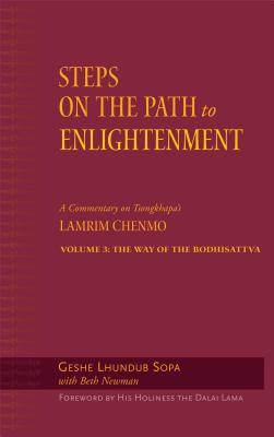 Steps on the Path to Enlightenment Volume 3: The Way of the Bodhisattva; A Commentary on Tsongkhapa's Lamrim Chenmo - Lhundub Sopa, Geshe, and Newman, Beth, and His Holiness the Dalai Lama (Foreword by)