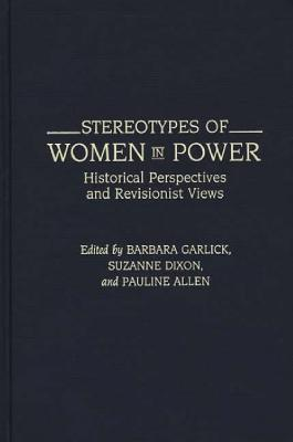 Stereotypes of Women in Power: Historical Perspectives and Revisionist Views - Garlick, Barbara, and Dixon, Suzanne, Dr. (Editor), and Allen, Pauline (Editor)