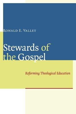 Stewards of the Gospel: Reforming Theological Education - Vallet, Ronald E
