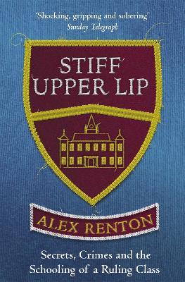 Stiff Upper Lip: Secrets, Crimes and the Schooling of a Ruling Class - Renton, Alex