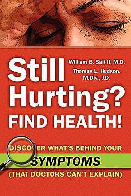 Still Hurting? FIND HEALTH!: 1: Discover What's Behind Your SYMPTOMS (That Doctors Can't Explain) - Hudson, Thomas L., MDiv, JD