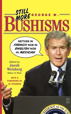 """Still More George W. Bushisms: """"Neither in French Nor in English Nor in Mexican"""" - Weisberg, Jacob (Editor), and Bush, George W, and Franken, Al (Foreword by)"""