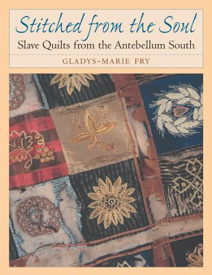 Stitched from the Soul: Slave Quilts from the Antebellum South - Fry, Gladys-Marie
