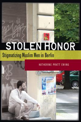 Stolen Honor: Stigmatizing Muslim Men in Berlin - Ewing, Katherine Pratt
