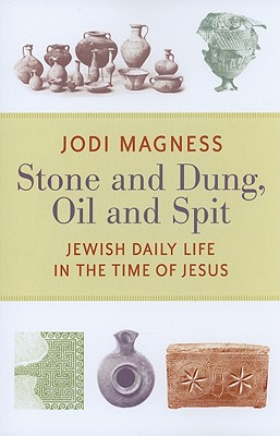 Stone and Dung, Oil and Spit: Jewish Daily Life in the Time of Jesus - Magness, Jodi, Professor