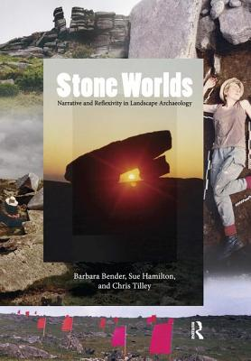 Stone Worlds: Narrative and Reflexivity in Landscape Archaeology - Bender, Barbara, and Hamilton, Sue, and Tilley, Christopher, Professor