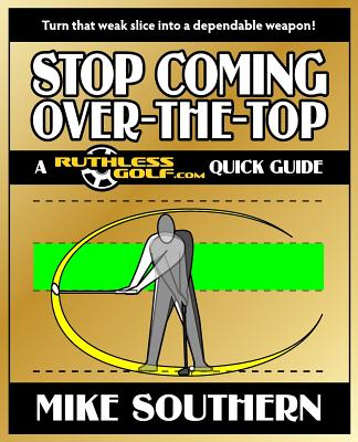 Stop Coming Over-the-Top: A RuthlessGolf.com Quick Guide - Southern, Mike