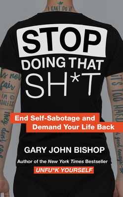 Stop Doing That Sh*t: End Self-Sabotage and Demand Your Life Back - Bishop, Gary John
