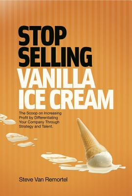 Stop Selling Vanilla Ice Cream: The Scoop on Increasing Profit by Differentiating Your Company Through Strategy and Talent - Van Remortal, Steve