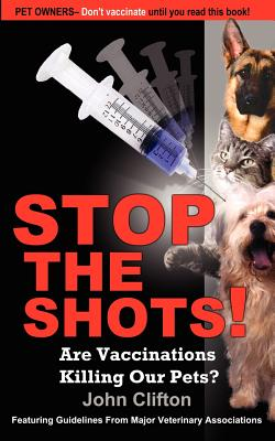Stop the Shots!: Are Vaccinations Killing Our Pets? - Clifton, John