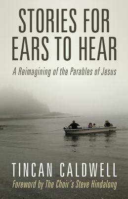 Stories for Ears to Hear: A Reimagining of the Parables of Jesus - Caldwell, Tincan