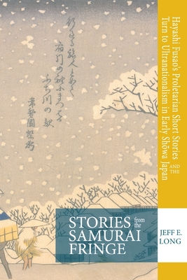 Stories from the Samurai Fringe: Hayashi Fusao's Proletarian Short Stories and the Turn to Ultranationalism in Early Showa Japan - Long, Jeff E.
