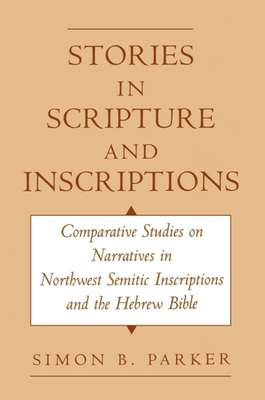 Stories in Scripture and Inscriptions: Comparative Studies on Narratives in Northwest Semitic Inscriptions and the Hebrew Bible - Parker, Simon