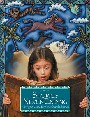 Stories Neverending: A Program Guide for Schools and Libraries - Irving, Jan