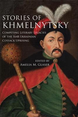 Stories of Khmelnytsky: Competing Literary Legacies of the 1648 Ukrainian Cossack Uprising - Glaser, Amelia M (Editor)